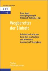 Wegbereiter der Einheit Briefwechsel zwischen Prinz Max von Sachsen und Metropolit Andreas Graf Sheptytskyj