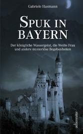 Spuk in Bayern Der königliche Wassergeist, die Weiße Frau und andere mysteriöse Begebenheiten