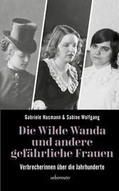 Die wilde Wanda und andere gefährliche Frauen Verbrecherinnen über die Jahrhunderte