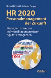 HR 2020 - Personalmanagement der Zukunft Strategien umsetzen, Individualität unterstützen, Agilität ermöglichen