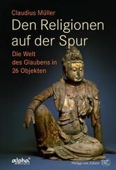 Den Religionen auf der Spur Die Welt des Glaubens in 26 Objekten
