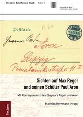Sichten auf Max Reger und seinen Schüler Paul Aron Mit Korrespondenz des Ehepaars Reger und Aron