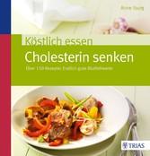 Köstlich essen - Cholesterin senken Über 150 Rezepte: Endlich gute Blutfettwerte