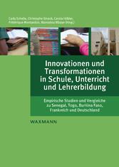 Innovationen und Transformationen in Schule, Unterricht und Lehrerbildung Empirische Studien und Vergleiche zu Senegal, Togo, Burkina Faso, Frankreich und Deutschland