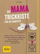 Die Mama-Trickkiste für die Babyzeit Schlaflose Nächte, Windelschlachten und noch Zeit für einen Cappuccino: über 200 Tipps und Tricks für die beste unperfekte Mama der