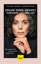 Krank ohne Grund? Hormone aus dem Lot Störungen richtig erkennen und sanft heilen