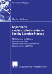 Kapazitierte stochastisch-dynamische Facility-Location-Planung Modellierung und Lösung eines strategischen Standortentscheidungsproblems bei unsicherer Nachfrage