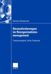 Herausforderungen im Reorganisationsmanagement Theorievergleich, Kritik, Fallstudie