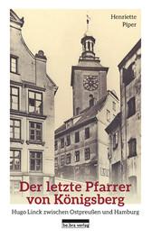 Der letzte Pfarrer von Königsberg Hugo Linck zwischen Ostpreußen und Hamburg