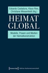 Heimat global Modelle, Praxen und Medien der Heimatkonstruktion