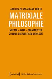 Matrixiale Philosophie Mutter - Welt - Gebärmutter: Zu einer dreiwertigen Ontologie
