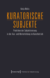 Kuratorische Subjekte Praktiken der Subjektivierung in der Aus- und Weiterbildung im Kunstbetrieb