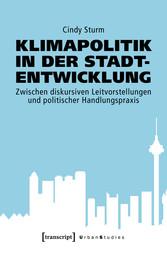 Klimapolitik in der Stadtentwicklung Zwischen diskursiven Leitvorstellungen und politischer Handlungspraxis