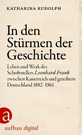 In den Stürmen der Geschichte Leben und Werk des Schriftstellers Leonhard Frank zwischen Kaiserreich und geteiltem Deutschland 1882-1961
