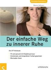 Der einfache Weg zu innerer Ruhe Die EFT-Methode. Fit und gesund mit Klopfakupressur. Emotionale und k örperliche Freiheit gewinnen.
