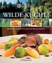 Wilde Küche! Die besten Rezepte der traditionellen und modernen Wildküche