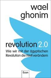 Revolution 2.0 Wie wir mit der ägyptischen Revolution die Welt verändern