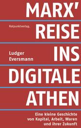 Marx' Reise ins digitale Athen Eine kleine Geschichte von Kapital, Arbeit, Waren und ihrer Zukunft