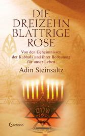 Die dreizehnblättrige Rose - Von den Geheimnissen der Kabbala und ihrer Bedeutung für unser Leben