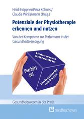 Potenziale der Physiotherapie erkennen und nutzen Von der Kompetenz zur Performanz in der Gesundheitsversorgung