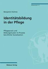 Identitätsbildung in der Pflege Pflegepraxis und Bildungsmuster im Prozess beruflicher Soziali