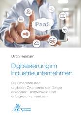 Digitalisierung im Industrieunternehmen Die Chancen der digitalen Ökonomie der Dinge erkennen, entwickeln und erfolgreich umsetzen.