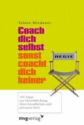 Coach dich selbst, sonst coacht dich keiner 101 Tipps zur Verwirklichung Ihrer beruflichen und privaten Ziele
