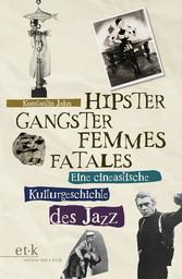 Hipster, Gangster, Femmes Fatales Eine cineastische Kulturgeschichte des Jazz