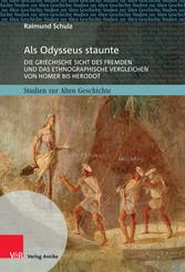 Als Odysseus staunte Die griechische Sicht des Fremden und das ethnographische Vergleichen von Homer bis Herodot