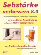 Sehstärke verbessern 8.0 - Wirksame Selbsthilfen für besseres Sehen durch neu-modernes Augentraining und gezielte Nahrungsergänzung Dazu 7 leckere Smoothie-Rezepte zur Steigerung der Sehkraft