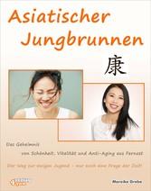 Asiatischer Jungbrunnen - Das Geheimnis von Schönheit, Vitalität und Anti-Aging aus Fernost. Der Weg zur ewigen Jugend - nur noch eine Frage der Zeit!