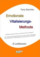 EMOTIONALE VITALISIERUNGS-METHODE - Selbstbewusstsein stärken und Selbstvertrauen steigern! Das ultimative Persönlichkeitstraining, um sich jederzeit frei, selbstsicher und überzeugend zu entfalten!