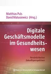 Digitale Geschäftsmodelle im Gesundheitswesen Persönlichkeiten. Zukunftsperspektiven. Mit Geleitworten von Jörg Debatin und Gottfried Ludewig
