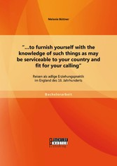 ...to furnish yourself with the knowledge of such things as may be serviceable to your country and fit for your calling: Reisen als adlige Erziehungspraktik im England des 16. Jahr