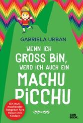 Wenn ich groß bin, werd' ich auch ein Machu Picchu Ein Mut machender Ratgeber fürs Reisen mit Kindern