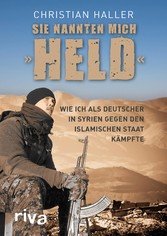 Sie nannten mich 'Held' Wie ich als Deutscher in Syrien gegen den Islamischen Staat kämpfte