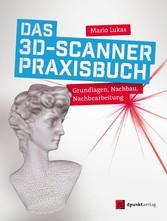 Das 3D-Scanner-Praxisbuch Grundlagen, Nachbau, Nachbearbeitung