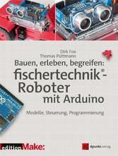 Bauen, erleben, begreifen:  fischertechnik®-Roboter mit Arduino Modelle, Steuerung, Programmierung
