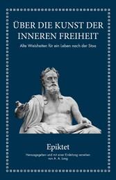 Epiktet: Über die Kunst der inneren Freiheit Alte Weisheiten für ein Leben nach der Stoa