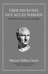 Marcus Tullius Cicero: Über die Kunst gut alt zu werden Alte Weisheiten für die zweite Lebenshälfte