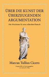 Marcus Tullius Cicero: Über die Kunst der überzeugenden Argumentation Alte Weisheiten für eine vollendete Rhetorik