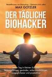 Der tägliche Biohacker Jeden Tag in kleinen Schritten leistungsfähiger, gesünder, widerstandsfähiger, ausgeglichener und produktiver