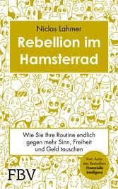 Rebellion im Hamsterrad Wie Sie Ihre Routine endlich gegen mehr Sinn, Freiheit und Geld tauschen
