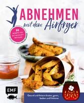 Abnehmen mit dem Airfryer - 30 Rezepte für die Heißluftfritteuse Gesund und fettarm braten, garen, backen und frittieren - wenig Kalorien, volles Aroma