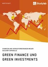 Green Finance und Green Investments. Chancen und Herausforderungen neuer Geschäftsmodelle