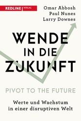 Wende in die Zukunft - Pivot to the Future Werte und Wachstum in einer disruptiven Welt