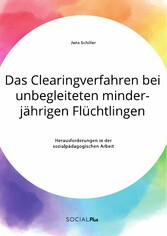 Das Clearingverfahren bei unbegleiteten minderjährigen Flüchtlingen. Herausforderungen in der sozialpädagogischen Arbeit