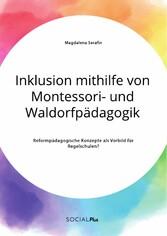 Inklusion mithilfe von Montessori- und Waldorfpädagogik. Reformpädagogische Konzepte als Vorbild für Regelschulen?