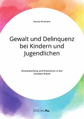 Gewalt und Delinquenz bei Kindern und Jugendlichen. Verantwortung und Prävention in der Sozialen Arbeit