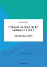 Employer Branding für die Generation Y und Z. Wie positionieren sich Unternehmen erfolgreich im War for Talents?
